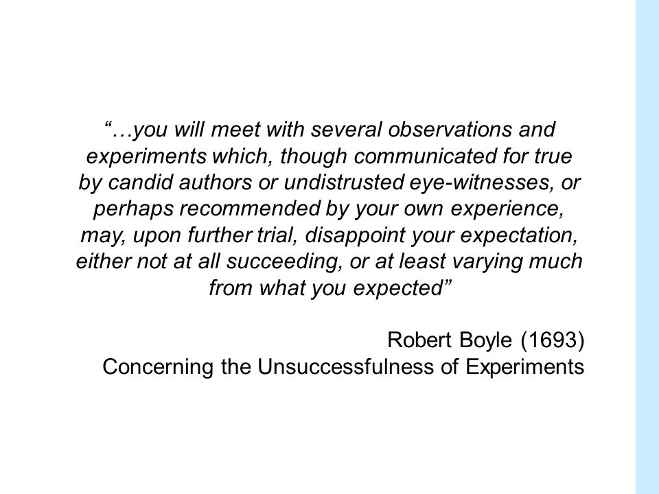 …you will meet with several observations and experiments which, though communicated for true by candid authors or undistrusted eye-witnesses, or perhaps recommended by your own experience, may, upon further trial, disappoint your expectation, either not at all succeeding, or at least varying much from what you expected