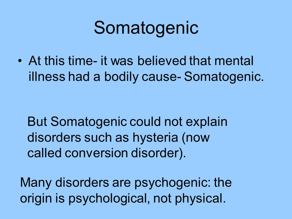 Somatogenic At this time- it was believed that mental illness had a bodily cause- Somatogenic.