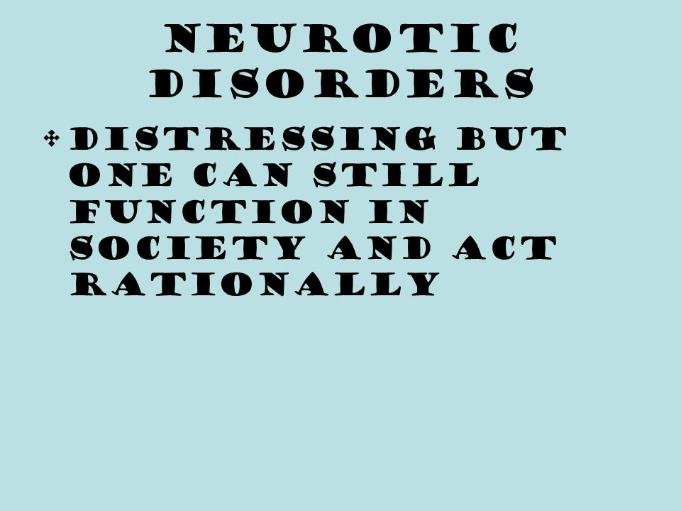 Neurotic Disorders Distressing but one can still function in society and act rationally
