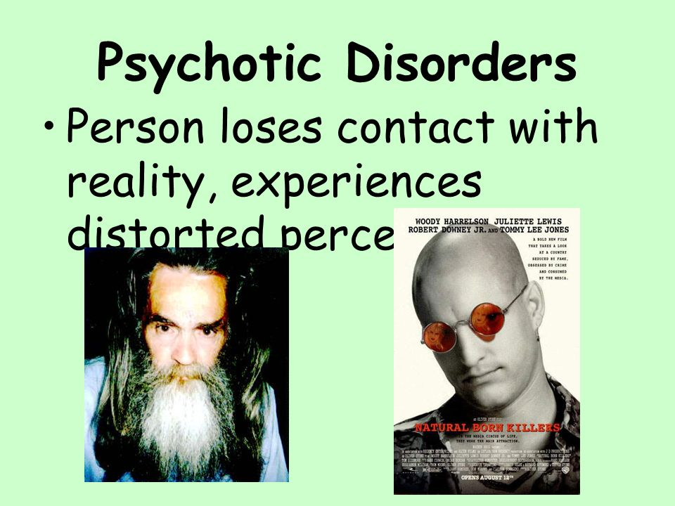 Psychotic Disorders Person loses contact with reality, experiences distorted perceptions