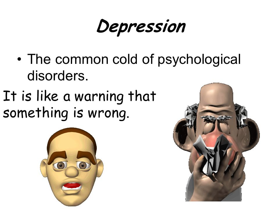 Depression The common cold of psychological disorders.