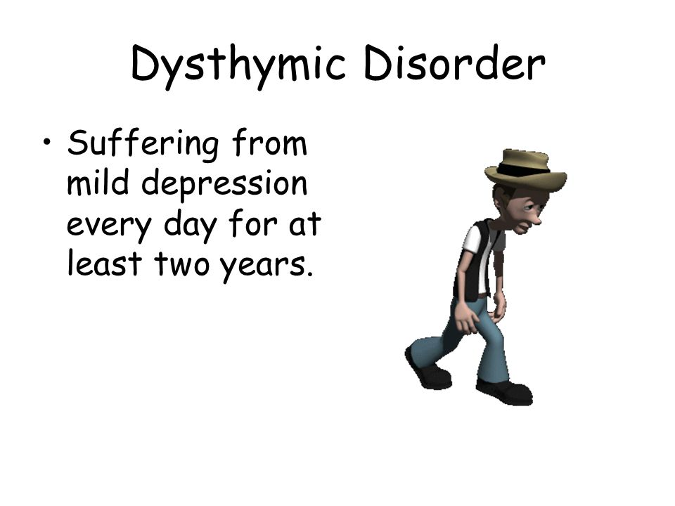 Dysthymic Disorder Suffering from mild depression every day for at least two years.