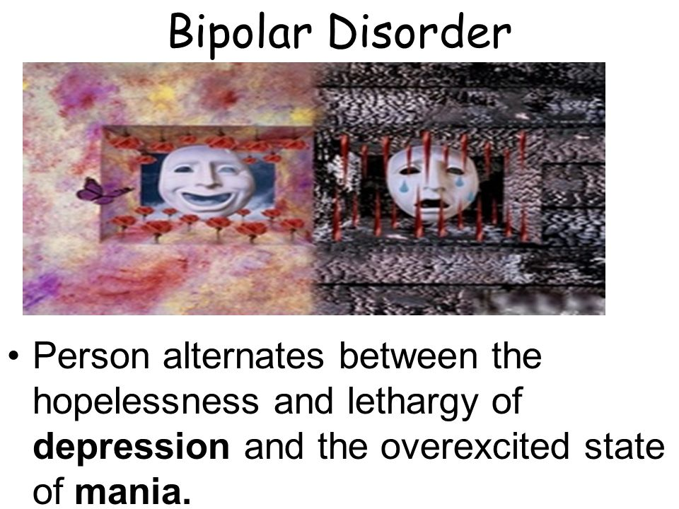 Bipolar Disorder Person alternates between the hopelessness and lethargy of depression and the overexcited state of mania.