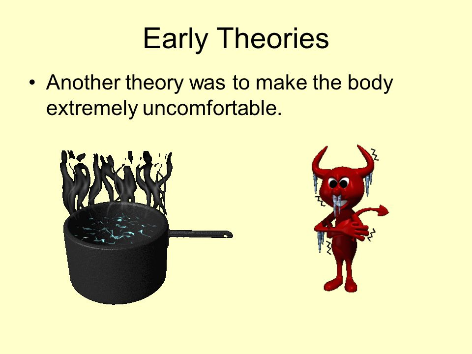 Early Theories Another theory was to make the body extremely uncomfortable.