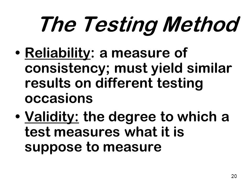 The Testing Method Reliability: a measure of consistency; must yield similar results on different testing occasions.