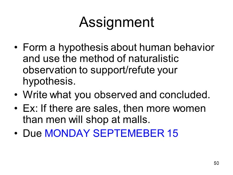 Assignment Form a hypothesis about human behavior and use the method of naturalistic observation to support/refute your hypothesis.