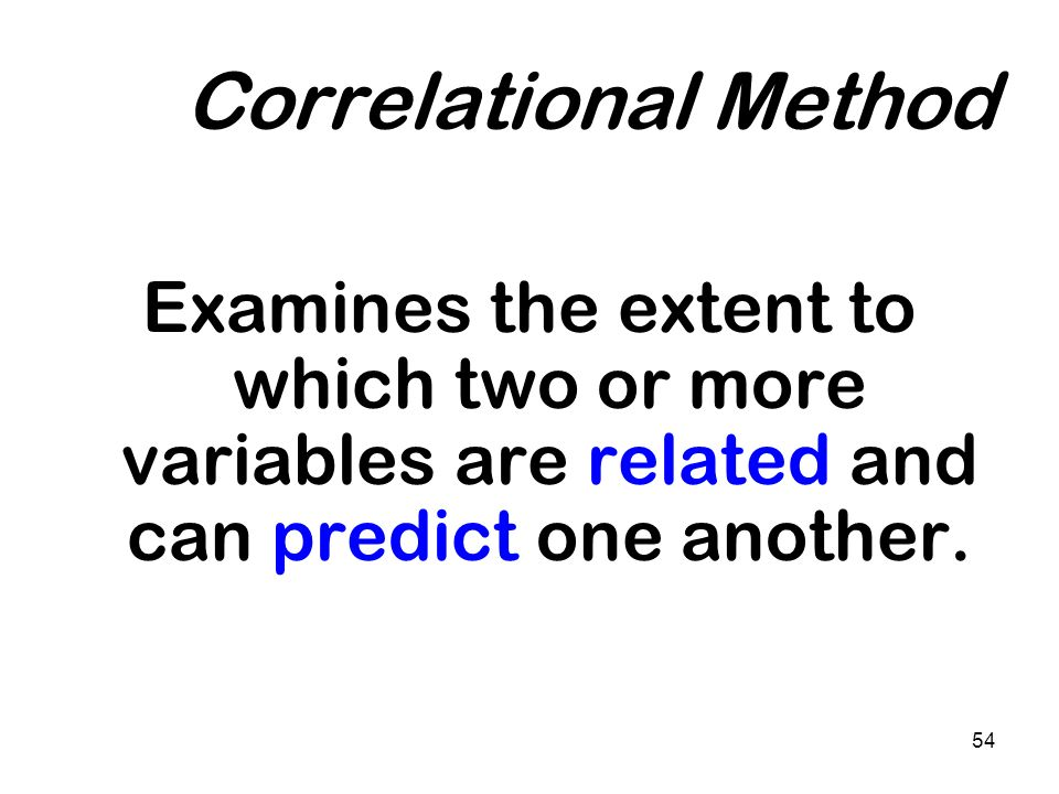 Correlational Method Examines the extent to which two or more variables are related and can predict one another.