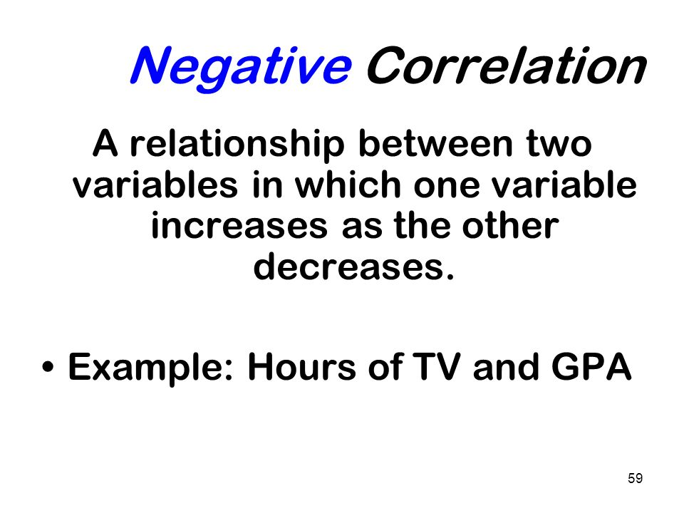 Negative Correlation A relationship between two variables in which one variable increases as the other decreases.