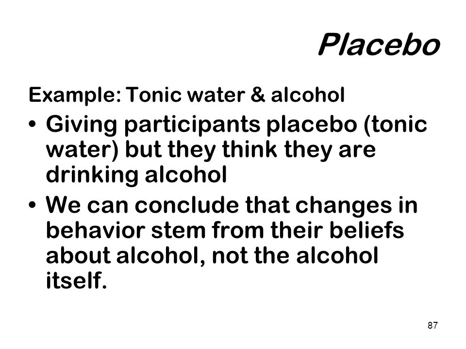 Placebo Example: Tonic water & alcohol. Giving participants placebo (tonic water) but they think they are drinking alcohol.