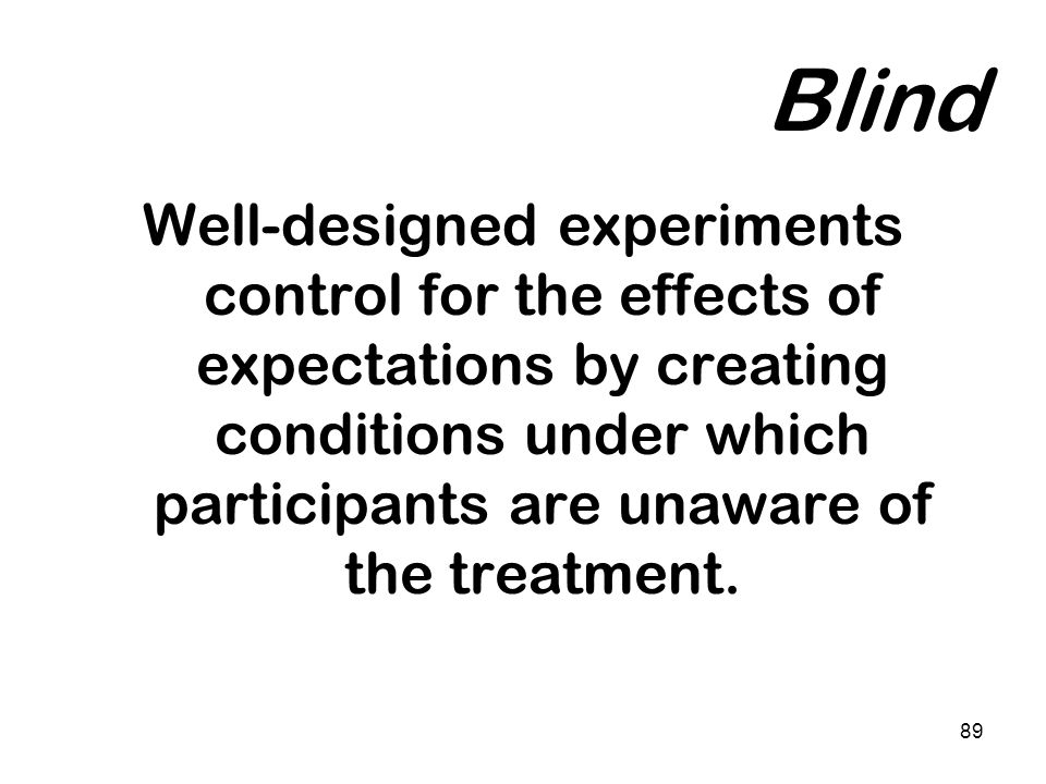 Blind Well-designed experiments control for the effects of expectations by creating conditions under which participants are unaware of the treatment.