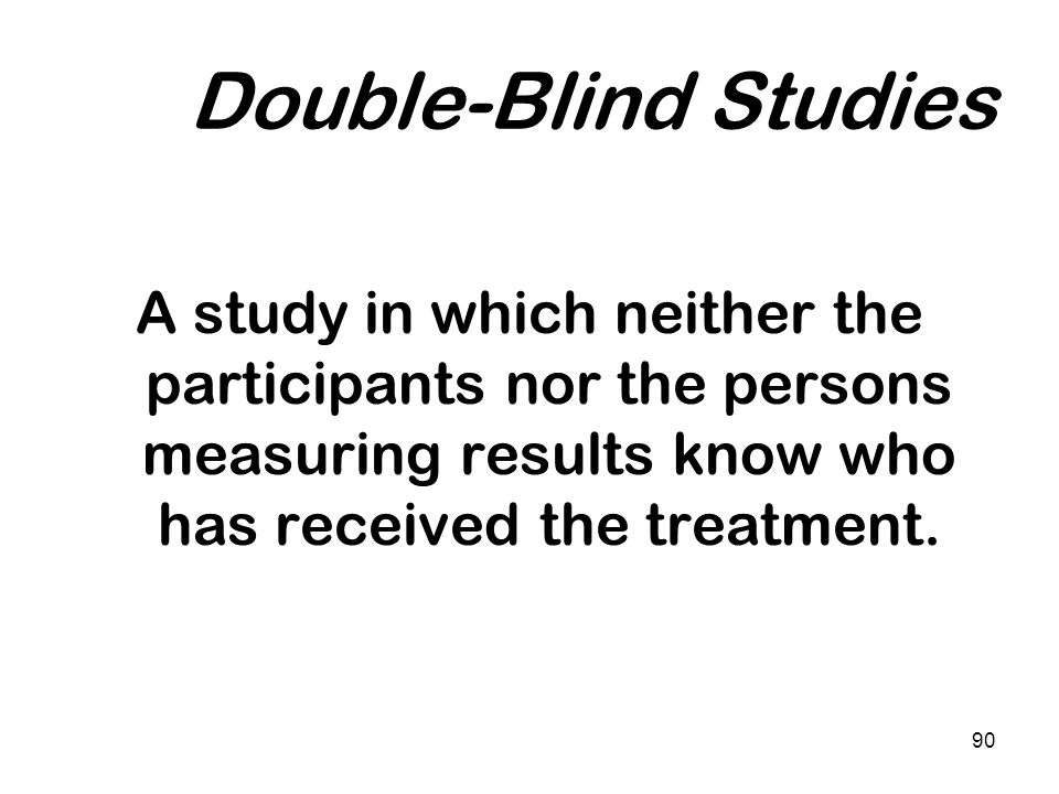 Double-Blind Studies A study in which neither the participants nor the persons measuring results know who has received the treatment.