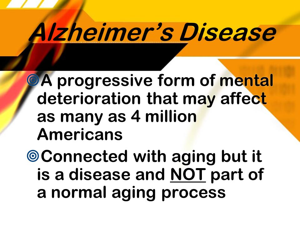 Alzheimer's Disease A progressive form of mental deterioration that may affect as many as 4 million Americans.