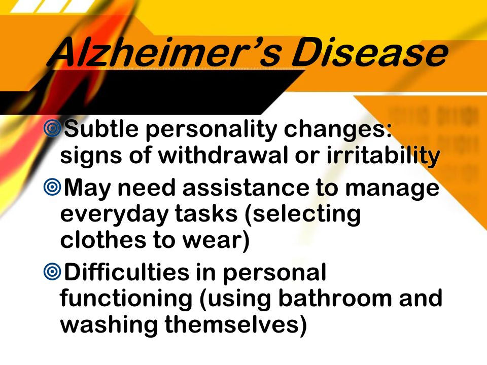 Alzheimer's Disease Subtle personality changes: signs of withdrawal or irritability.