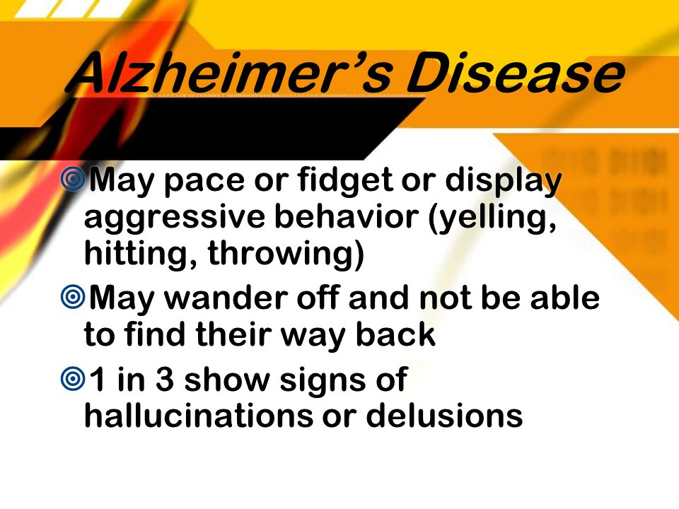 Alzheimer's Disease May pace or fidget or display aggressive behavior (yelling, hitting, throwing)