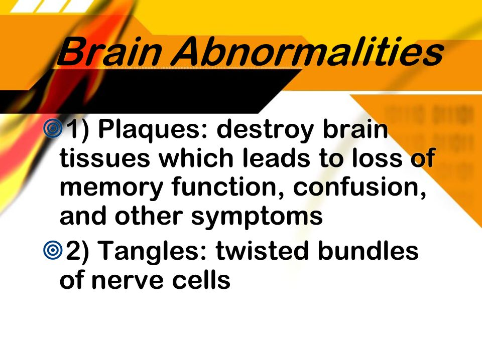 Brain Abnormalities 1) Plaques: destroy brain tissues which leads to loss of memory function, confusion, and other symptoms.