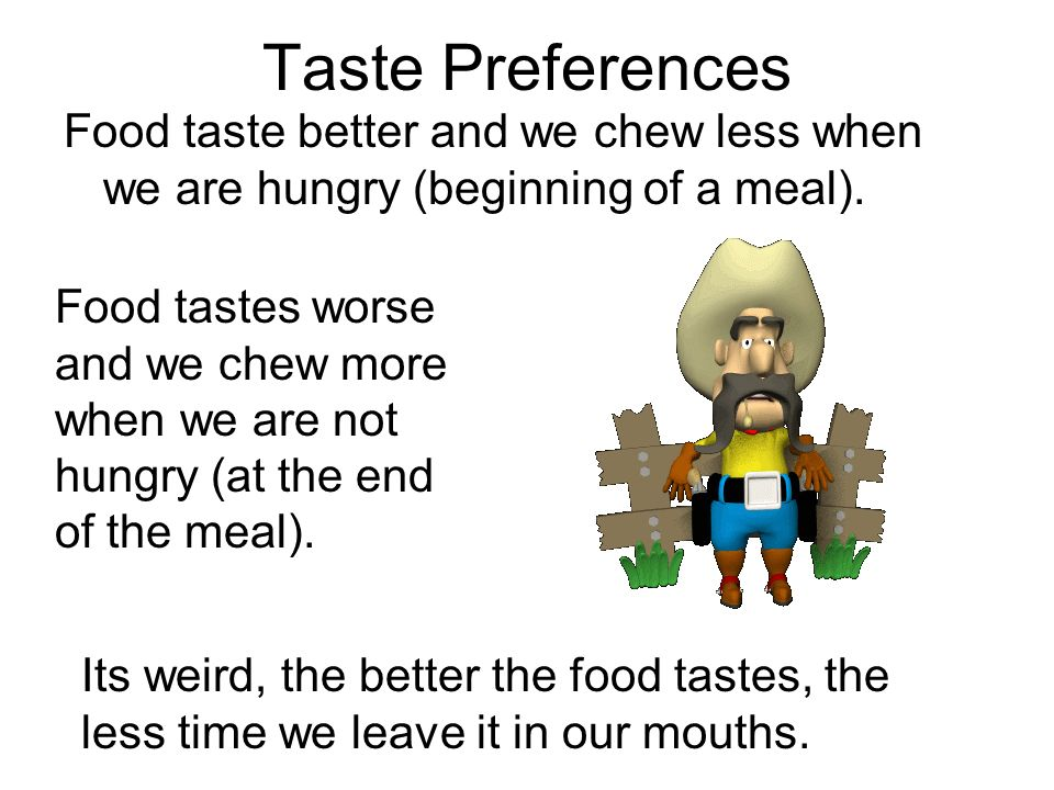 Taste Preferences Food taste better and we chew less when we are hungry (beginning of a meal).
