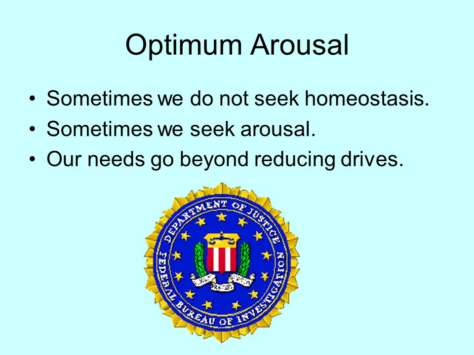 Optimum Arousal Sometimes we do not seek homeostasis.