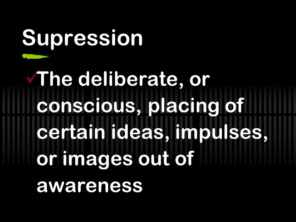 Supression The deliberate, or conscious, placing of certain ideas, impulses, or images out of awareness.
