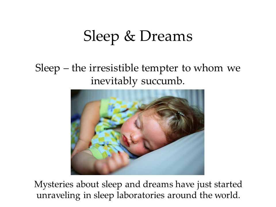 Sleep & Dreams Sleep – the irresistible tempter to whom we inevitably succumb. Mysteries about sleep and dreams have just started.