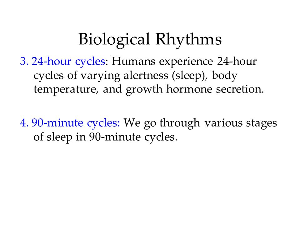 Biological Rhythms 3. 24-hour cycles: Humans experience 24-hour cycles of varying alertness (sleep), body temperature, and growth hormone secretion.