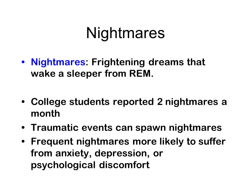 Nightmares Nightmares: Frightening dreams that wake a sleeper from REM. College students reported 2 nightmares a month.