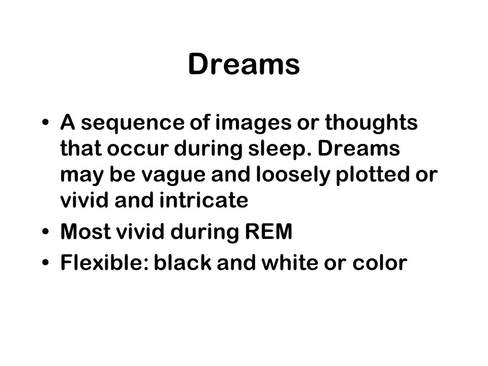 Dreams A sequence of images or thoughts that occur during sleep. Dreams may be vague and loosely plotted or vivid and intricate.