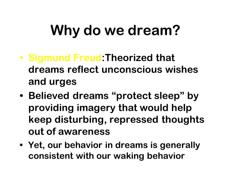 Why do we dream Sigmund Freud:Theorized that dreams reflect unconscious wishes and urges.