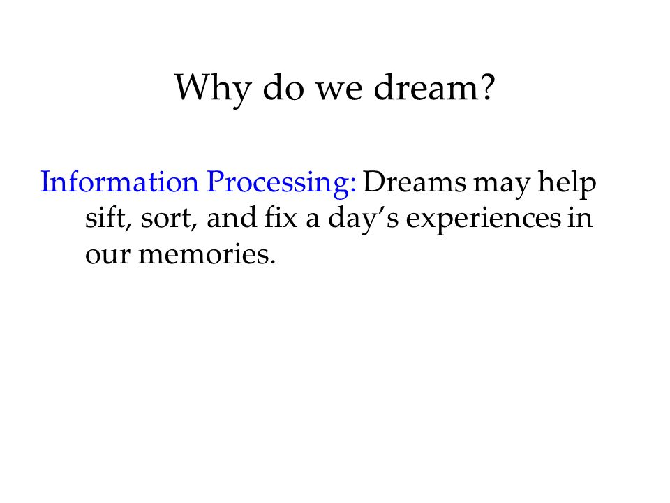 Why do we dream Information Processing: Dreams may help sift, sort, and fix a day's experiences in our memories.