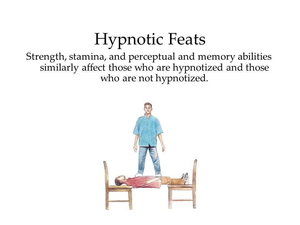Hypnotic Feats Strength, stamina, and perceptual and memory abilities similarly affect those who are hypnotized and those who are not hypnotized.