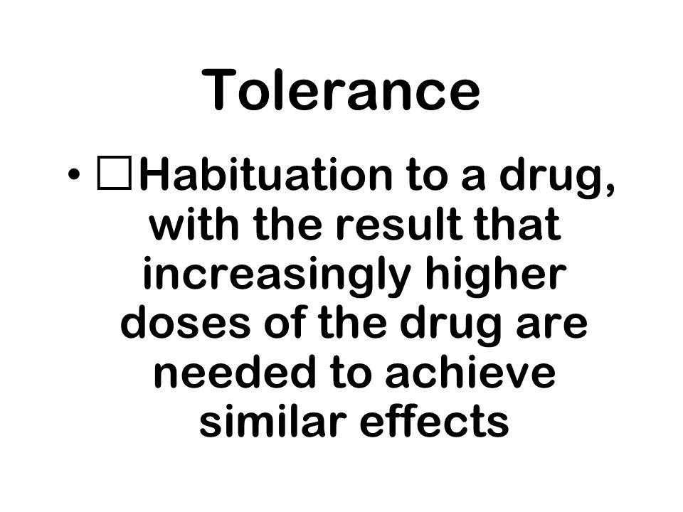 Tolerance Habituation to a drug, with the result that increasingly higher doses of the drug are needed to achieve similar effects.