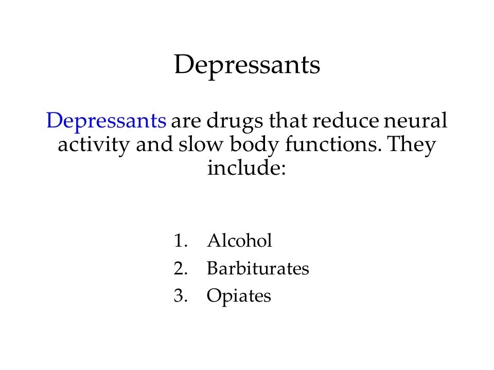 DepressantsDepressants are drugs that reduce neural activity and slow body functions. They include: