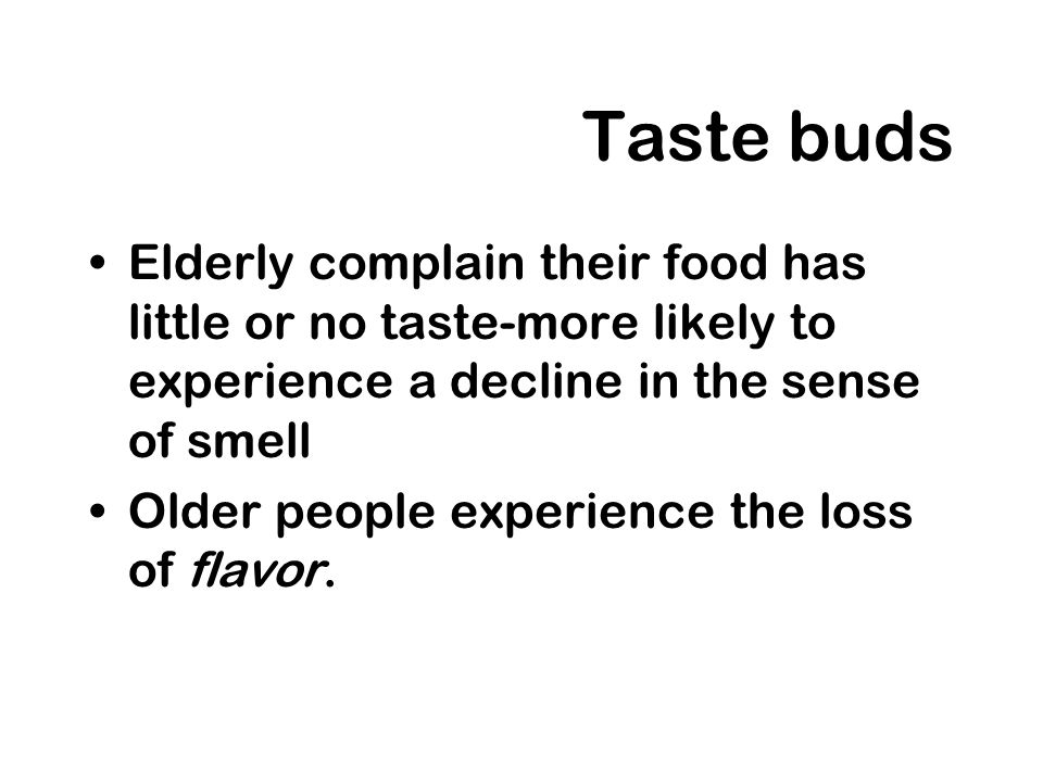 Taste buds Elderly complain their food has little or no taste-more likely to experience a decline in the sense of smell.
