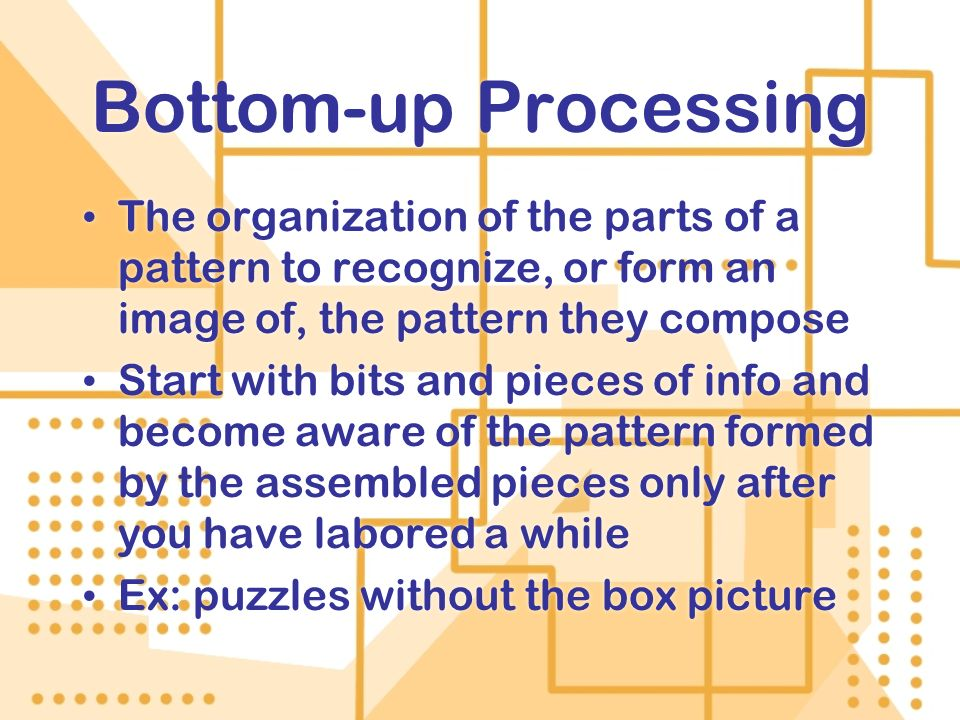 Bottom-up ProcessingThe organization of the parts of a pattern to recognize, or form an image of, the pattern they compose.