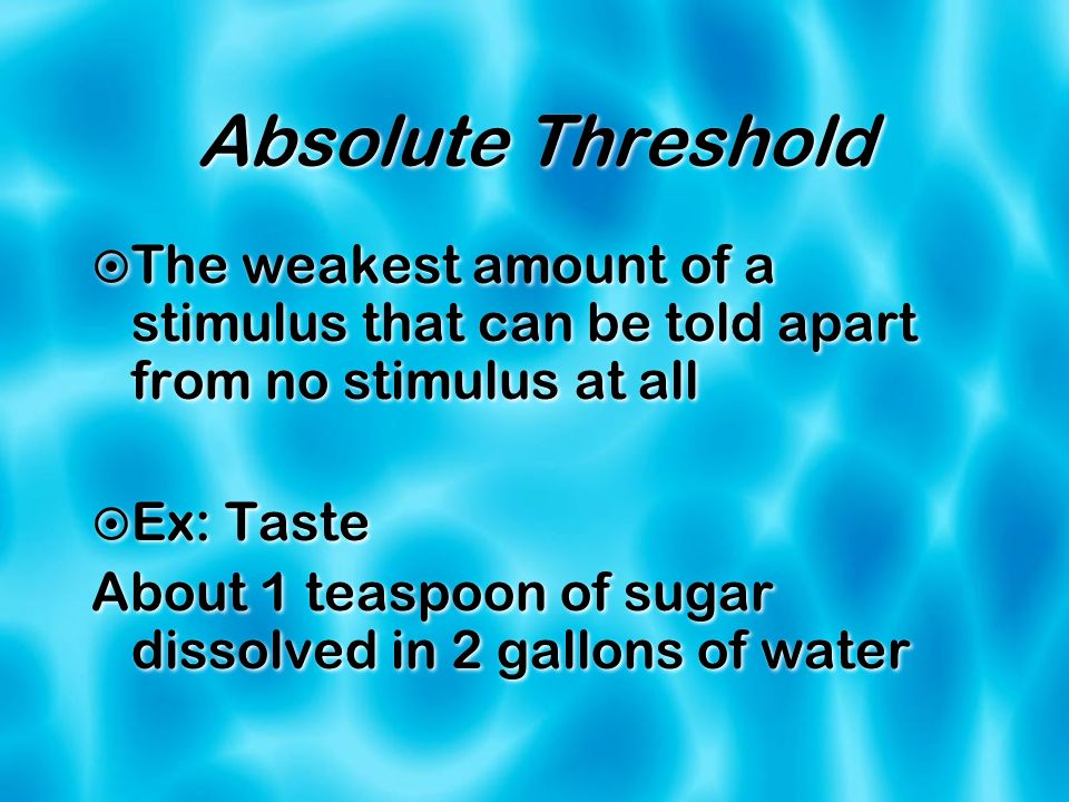 Absolute ThresholdThe weakest amount of a stimulus that can be told apart from no stimulus at all. Ex: Taste.