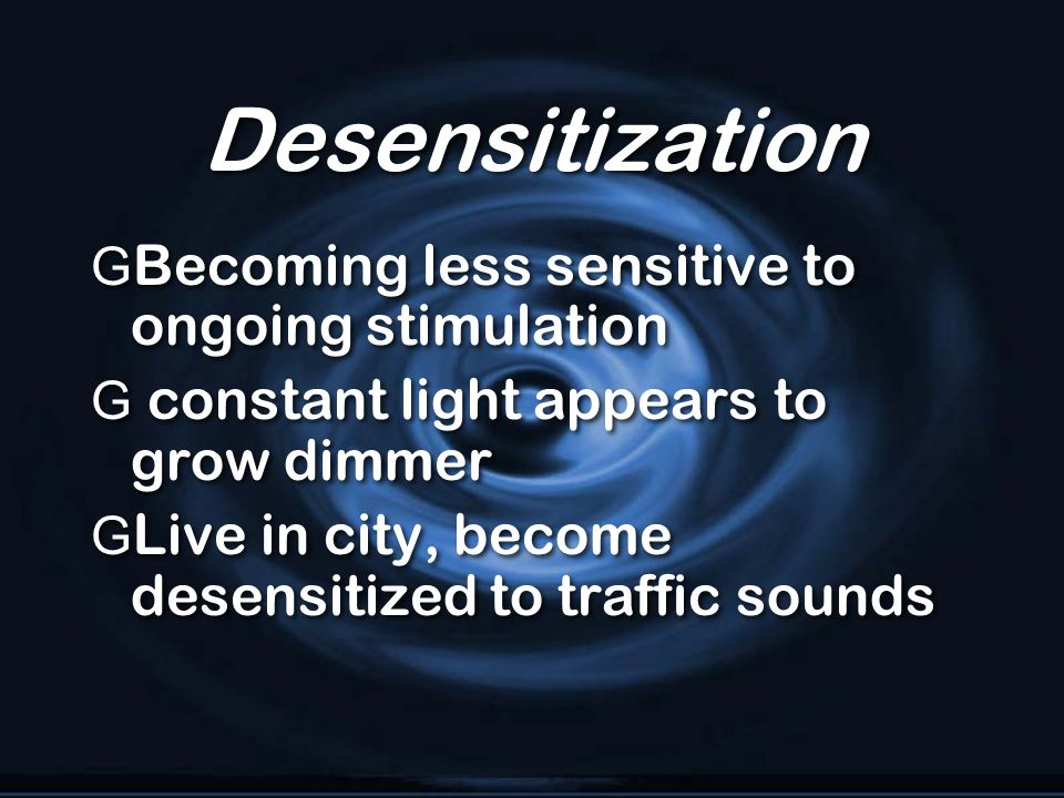 Desensitization Becoming less sensitive to ongoing stimulation