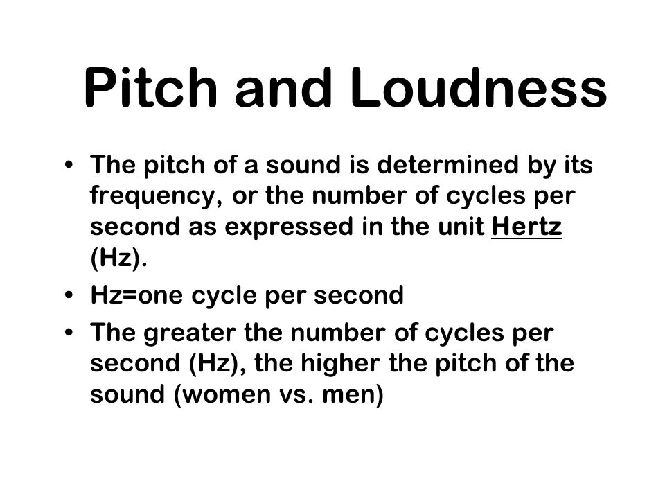 Pitch and LoudnessThe pitch of a sound is determined by its frequency, or the number of cycles per second as expressed in the unit Hertz (Hz).