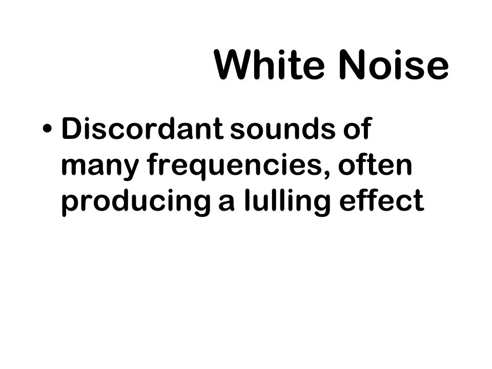 White Noise Discordant sounds of many frequencies, often producing a lulling effect