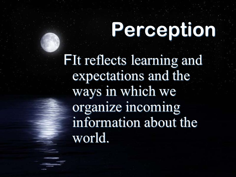 PerceptionIt reflects learning and expectations and the ways in which we organize incoming information about the world.