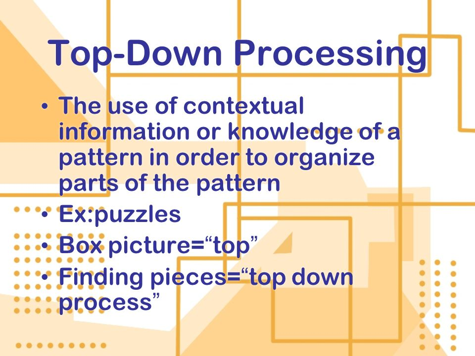 Top-Down Processing The use of contextual information or knowledge of a pattern in order to organize parts of the pattern.