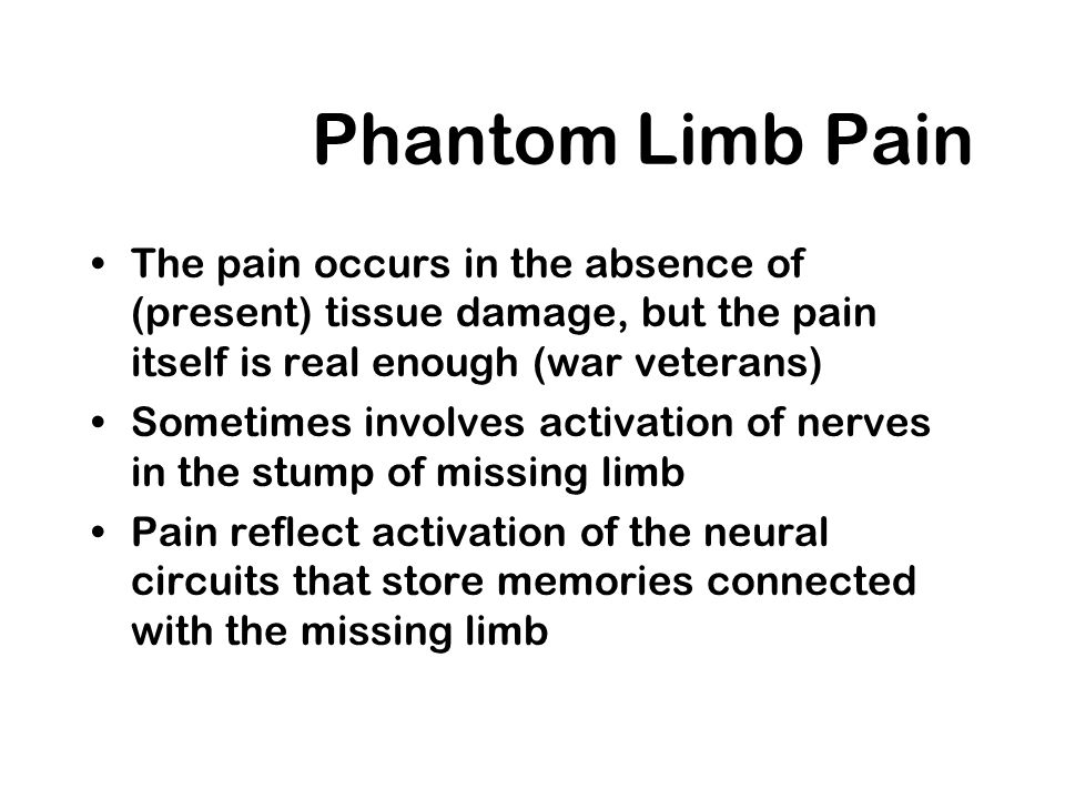 Phantom Limb Pain The pain occurs in the absence of (present) tissue damage, but the pain itself is real enough (war veterans)