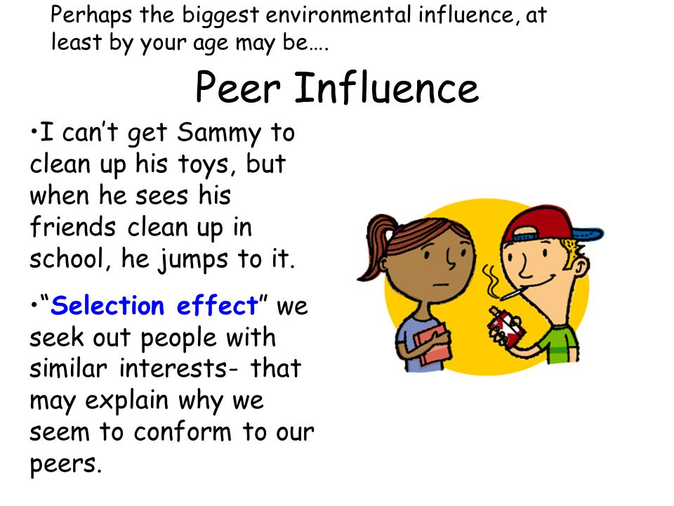 Perhaps the biggest environmental influence, at least by your age may be….