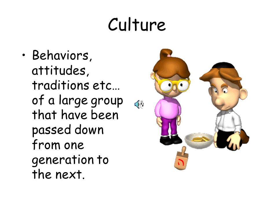Culture Behaviors, attitudes, traditions etc… of a large group that have been passed down from one generation to the next.