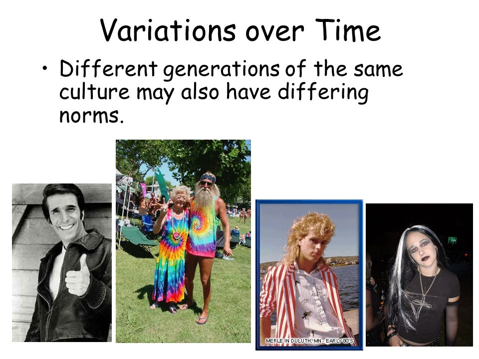 Variations over Time Different generations of the same culture may also have differing norms.