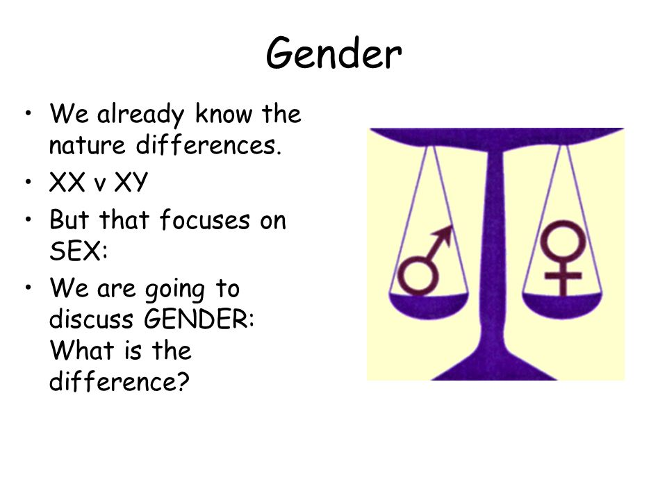 Gender We already know the nature differences. XX v XY