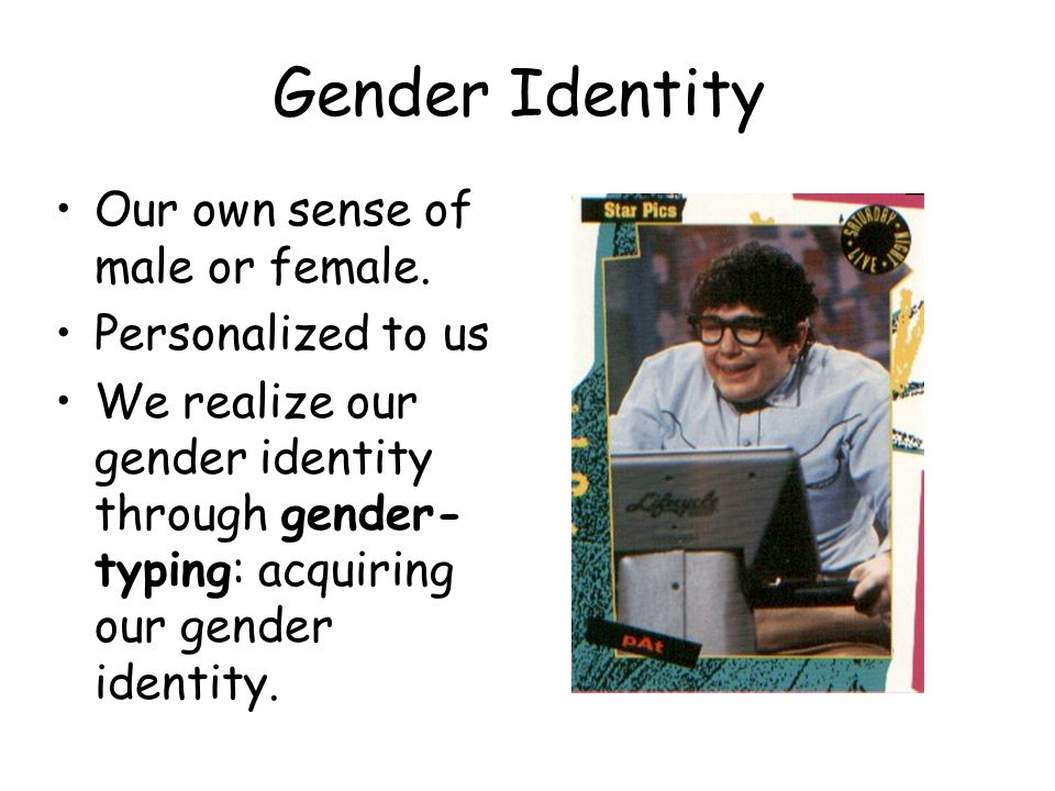 Gender Identity Our own sense of male or female. Personalized to us