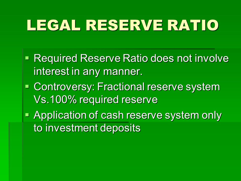 LEGAL RESERVE RATIO Required Reserve Ratio does not involve interest in any manner. Controversy: Fractional reserve system Vs.100% required reserve.