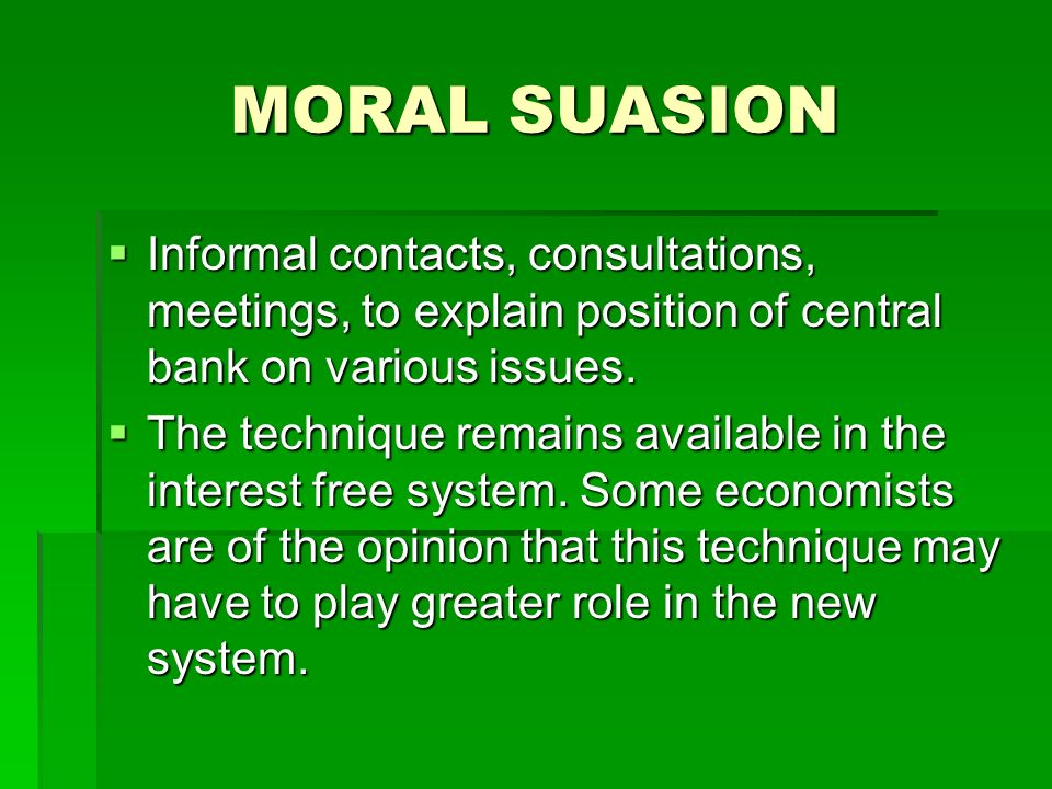 MORAL SUASION Informal contacts, consultations, meetings, to explain position of central bank on various issues.