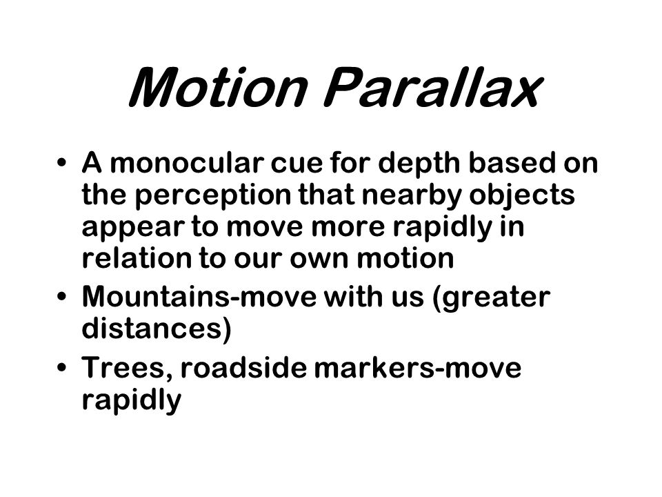 Motion Parallax A monocular cue for depth based on the perception that nearby objects appear to move more rapidly in relation to our own motion.