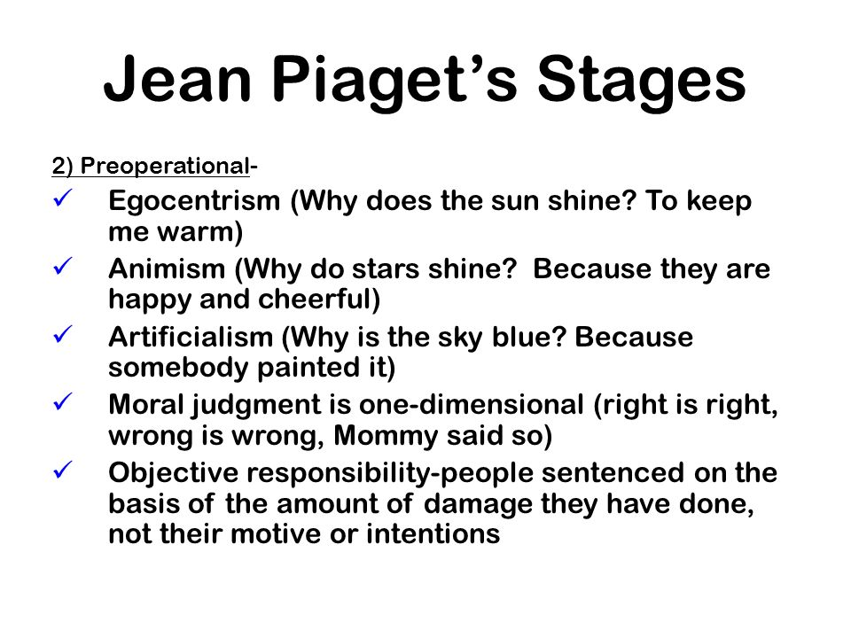 Jean Piaget's Stages 2) Preoperational- Egocentrism (Why does the sun shine To keep me warm)