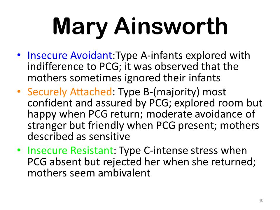 Mary Ainsworth Insecure Avoidant:Type A-infants explored with indifference to PCG; it was observed that the mothers sometimes ignored their infants.